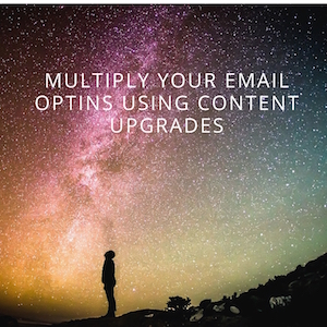 Multiply Your Email Optins Using Content Upgrades