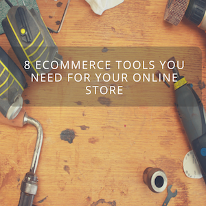 8 eCommerce Tools You Need For Your Online Store