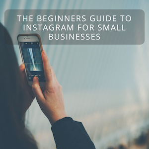 The Beginners Guide to Instagram for Small Businesses